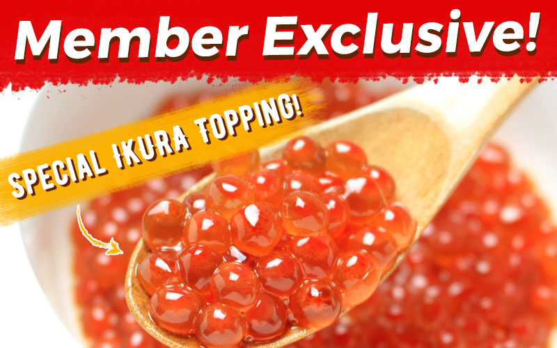 Member Exclusive! Additional Special Ikura Topping!