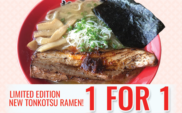 Limited Edition New Tonkotsu Ramen is here! Plus 1 FOR 1 Promotion!