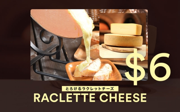 +$6 Raclette Cheese with purchase of any dishes (U.P. $10)